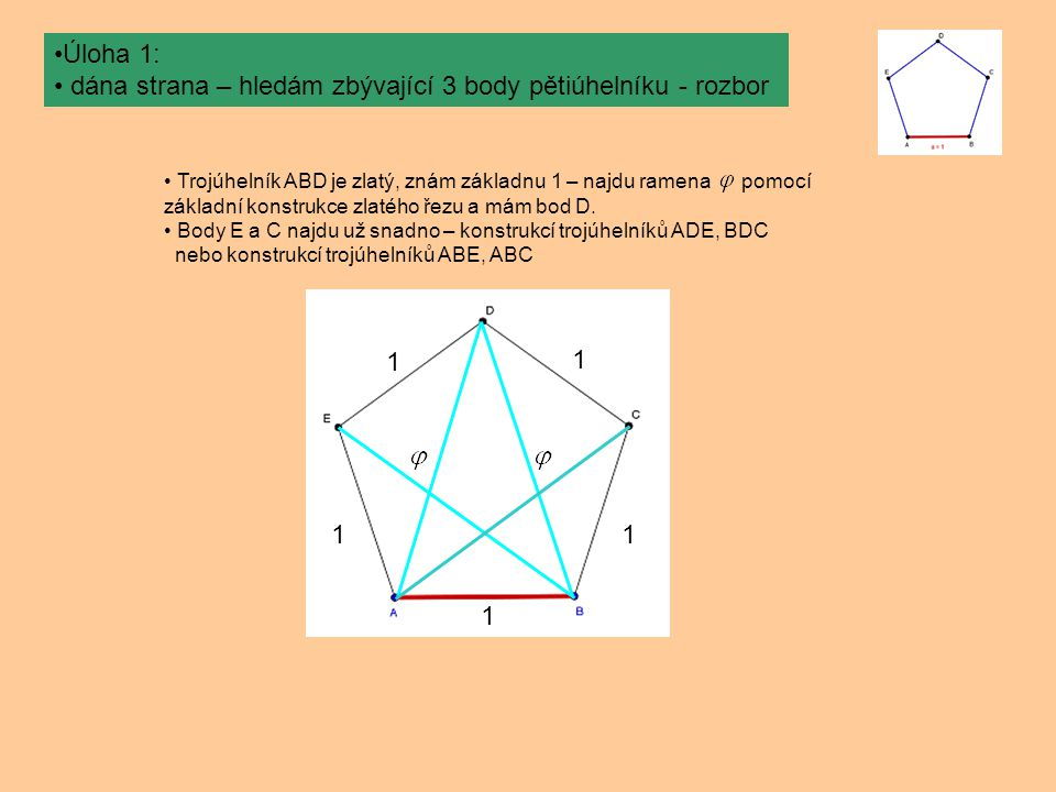 Úloha 1: dána strana – hledám zbývající 3 body pětiúhelníku - rozbor Trojúhelník ABD je zlatý, znám základnu 1 – najdu ramena pomocí základní konstrukce zlatého řezu a mám bod D.