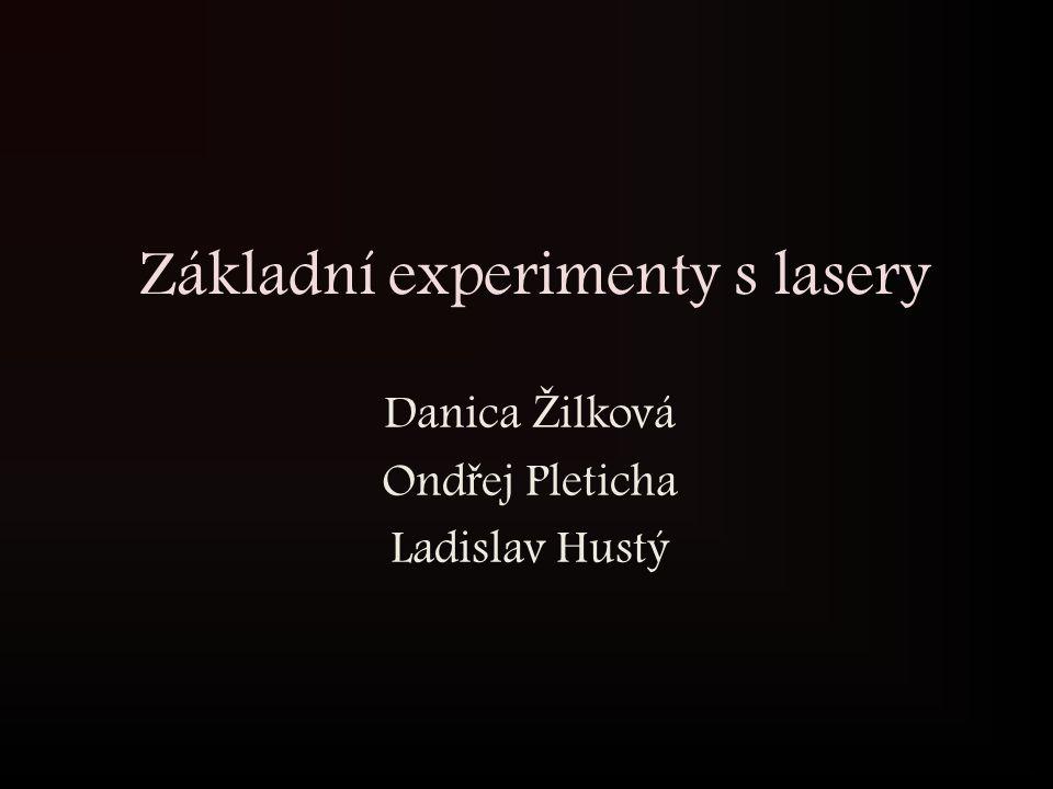 Základní experimenty s lasery Danica Ž ilková Ond ř ej Pleticha Ladislav Hustý