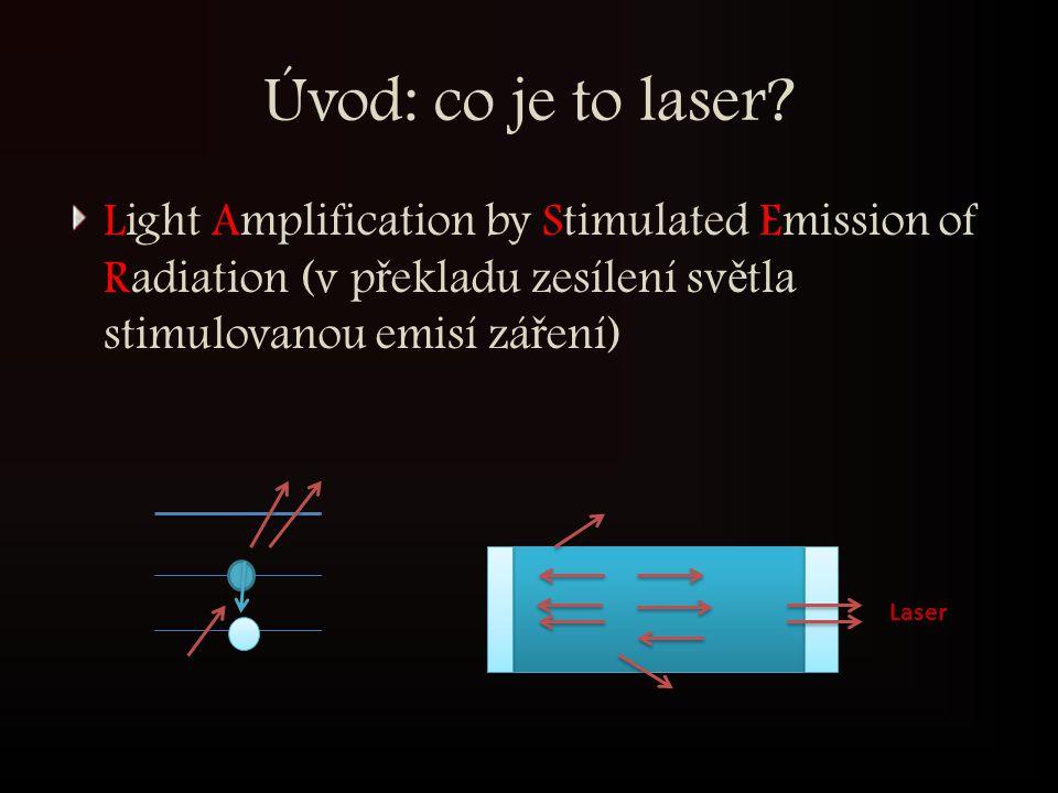 Úvod: co je to laser? Light Amplification by Stimulated Emission of Radiation (v p ř ekladu zesílení sv ě tla stimulovanou emisí zá ř ení) Laser