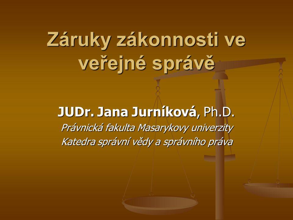 Záruky zákonnosti ve veřejné správě JUDr. Jana Jurníková, Ph.D. Právnická fakulta Masarykovy univerzity Katedra správní vědy a správního práva