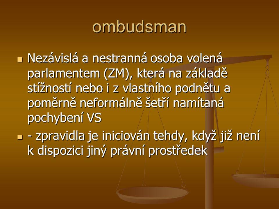 ombudsman Nezávislá a nestranná osoba volená parlamentem (ZM), která na základě stížností nebo i z vlastního podnětu a poměrně neformálně šetří namíta