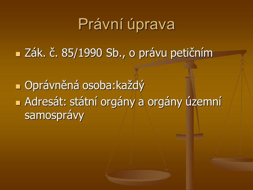 Právní úprava Zák. č. 85/1990 Sb., o právu petičním Zák. č. 85/1990 Sb., o právu petičním Oprávněná osoba:každý Oprávněná osoba:každý Adresát: státní