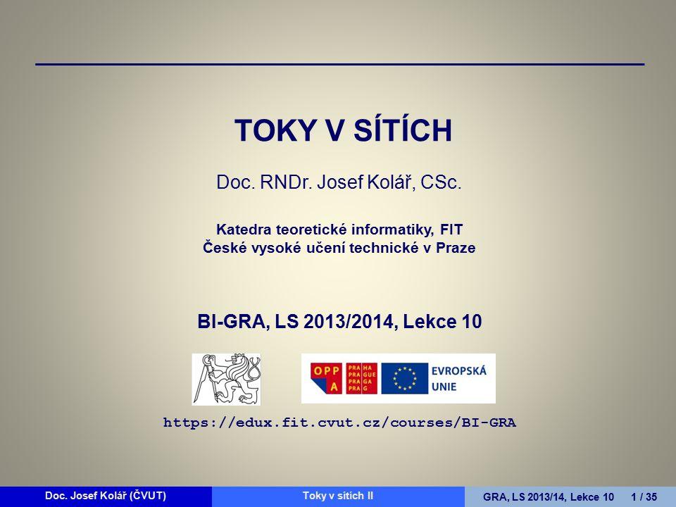 Doc. Josef Kolář (ČVUT)Prohledávání grafůGRA, LS 2010/11, Lekce 4 1 / 15Doc. Josef Kolář (ČVUT)Toky v sítích IIGRA, LS 2013/14, Lekce 10 1 / 35 TOKY V