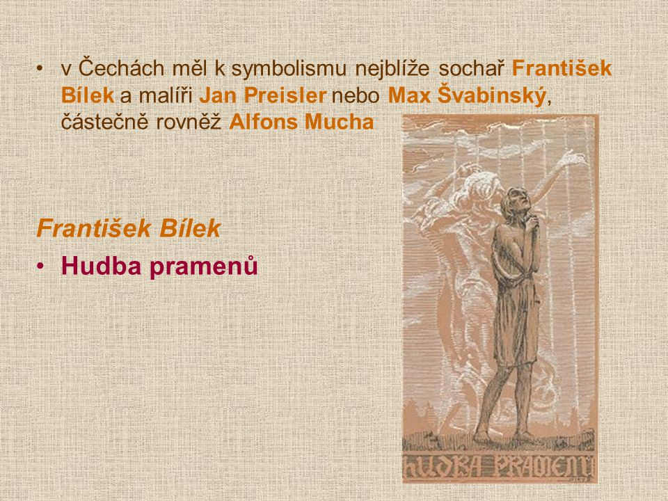 v Čechách měl k symbolismu nejblíže sochař František Bílek a malíři Jan Preisler nebo Max Švabinský, částečně rovněž Alfons Mucha František Bílek Hudb