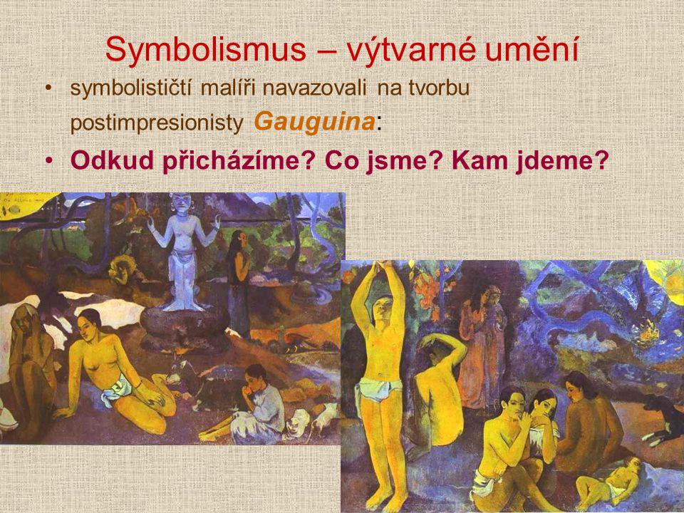 Symbolismus – výtvarné umění symbolističtí malíři navazovali na tvorbu postimpresionisty Gauguina: Odkud přicházíme? Co jsme? Kam jdeme?