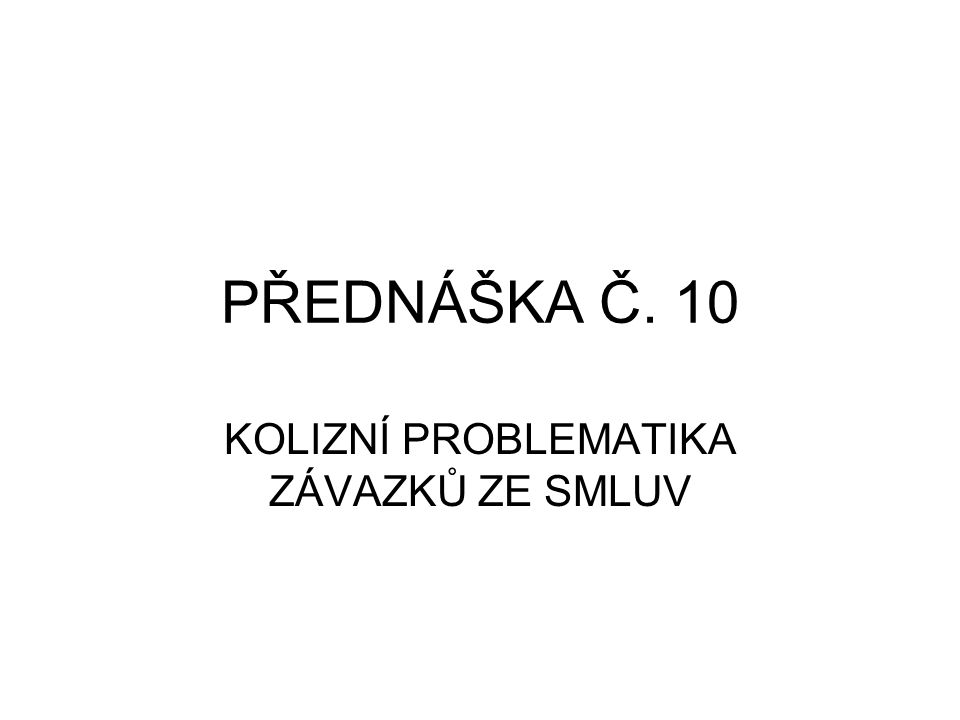 PŘEDNÁŠKA Č. 10 KOLIZNÍ PROBLEMATIKA ZÁVAZKŮ ZE SMLUV