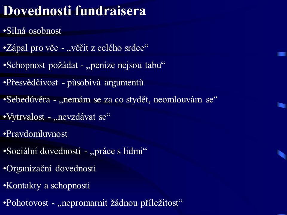 """Dovednosti fundraisera Silná osobnost Zápal pro věc - """"věřit z celého srdce"""" Schopnost požádat - """"peníze nejsou tabu"""" Přesvědčivost - působivá argumen"""