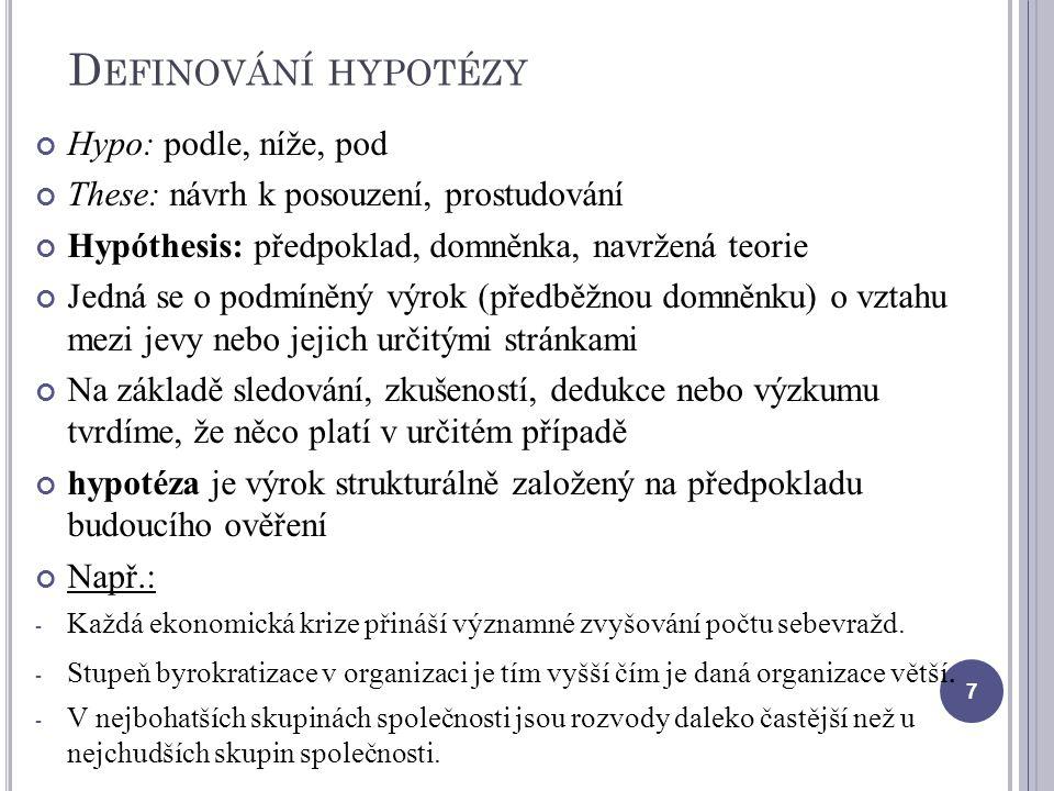 D EFINOVÁNÍ HYPOTÉZY Hypo: podle, níže, pod These: návrh k posouzení, prostudování Hypóthesis: předpoklad, domněnka, navržená teorie Jedná se o podmíněný výrok (předběžnou domněnku) o vztahu mezi jevy nebo jejich určitými stránkami Na základě sledování, zkušeností, dedukce nebo výzkumu tvrdíme, že něco platí v určitém případě hypotéza je výrok strukturálně založený na předpokladu budoucího ověření Např.: - Každá ekonomická krize přináší významné zvyšování počtu sebevražd.