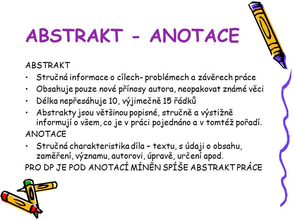 ABSTRAKT - ANOTACE ABSTRAKT Stručná informace o cílech- problémech a závěrech práce Obsahuje pouze nové přínosy autora, neopakovat známé věci Délka nepřesáhuje 10, výjimečně 15 řádků Abstrakty jsou většinou popisné, stručně a výstižně informují o všem, co je v práci pojednáno a v tomtéž pořadí.