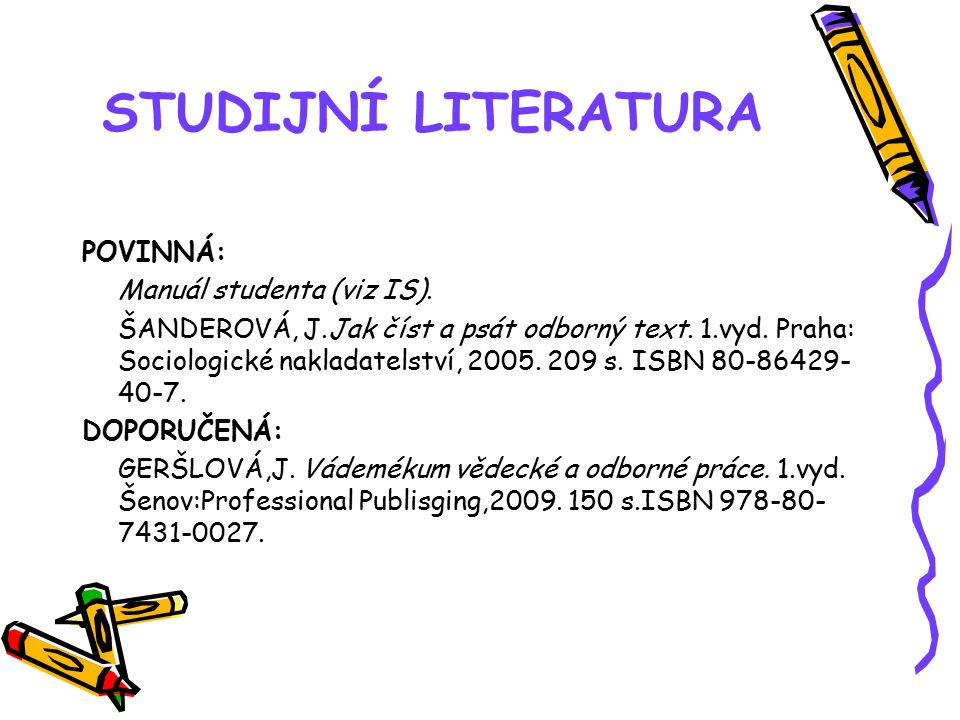 STUDIJNÍ LITERATURA POVINNÁ: Manuál studenta (viz IS). ŠANDEROVÁ, J.Jak číst a psát odborný text. 1.vyd. Praha: Sociologické nakladatelství, 2005. 209