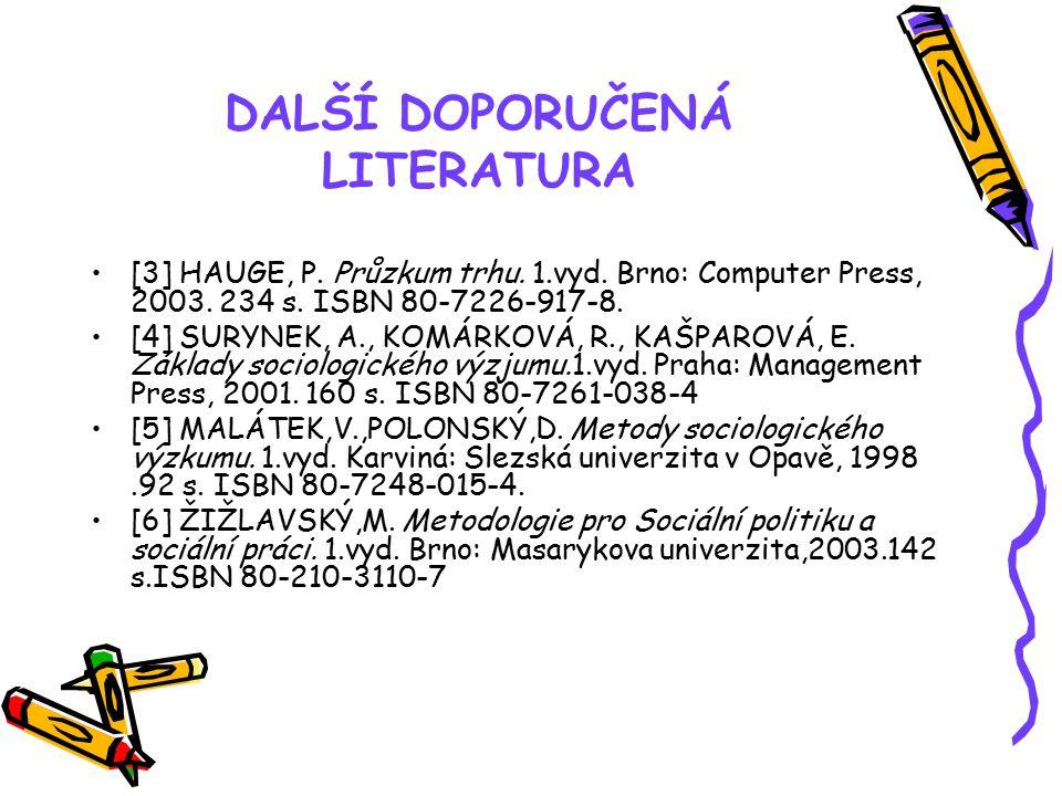 DALŠÍ DOPORUČENÁ LITERATURA [3] HAUGE, P. Průzkum trhu. 1.vyd. Brno: Computer Press, 2003. 234 s. ISBN 80-7226-917-8. [4] SURYNEK, A., KOMÁRKOVÁ, R.,