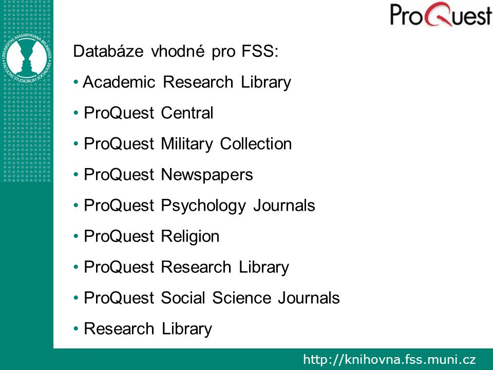 http://knihovna.fss.muni.cz Databáze vhodné pro FSS: Academic Research Library ProQuest Central ProQuest Military Collection ProQuest Newspapers ProQu