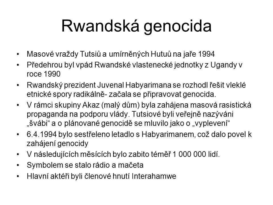 Rwandská genocida Masové vraždy Tutsiů a umírněných Hutuů na jaře 1994 Předehrou byl vpád Rwandské vlastenecké jednotky z Ugandy v roce 1990 Rwandský prezident Juvenal Habyarimana se rozhodl řešit vleklé etnické spory radikálně- začala se připravovat genocida.