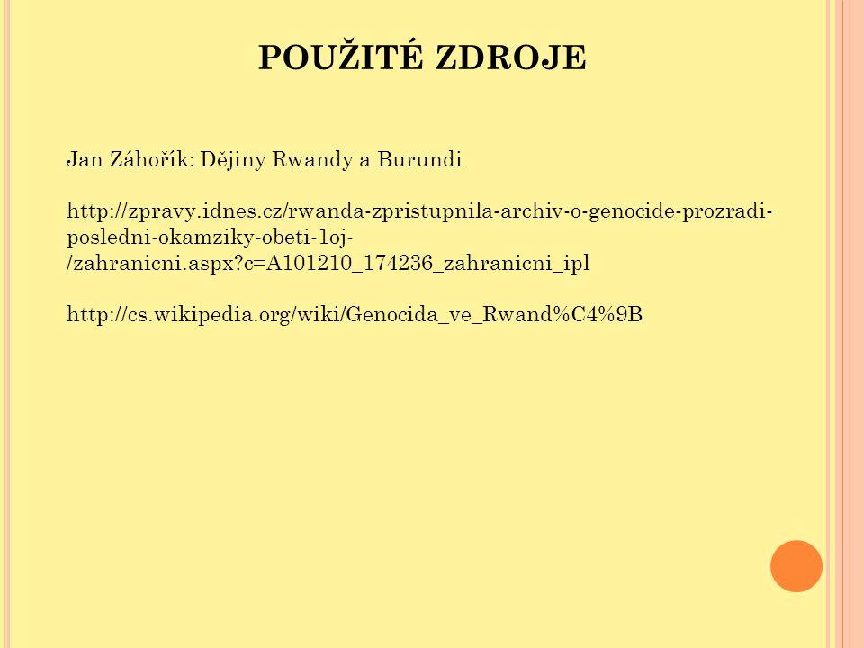 POUŽITÉ ZDROJE Jan Záhořík: Dějiny Rwandy a Burundi http://zpravy.idnes.cz/rwanda-zpristupnila-archiv-o-genocide-prozradi- posledni-okamziky-obeti-1oj