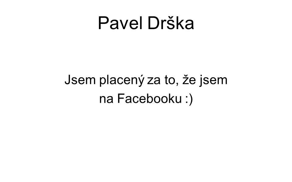 Pavel Drška Jsem placený za to, že jsem na Facebooku :)