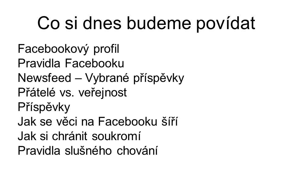 Co si dnes budeme povídat Facebookový profil Pravidla Facebooku Newsfeed – Vybrané příspěvky Přátelé vs.