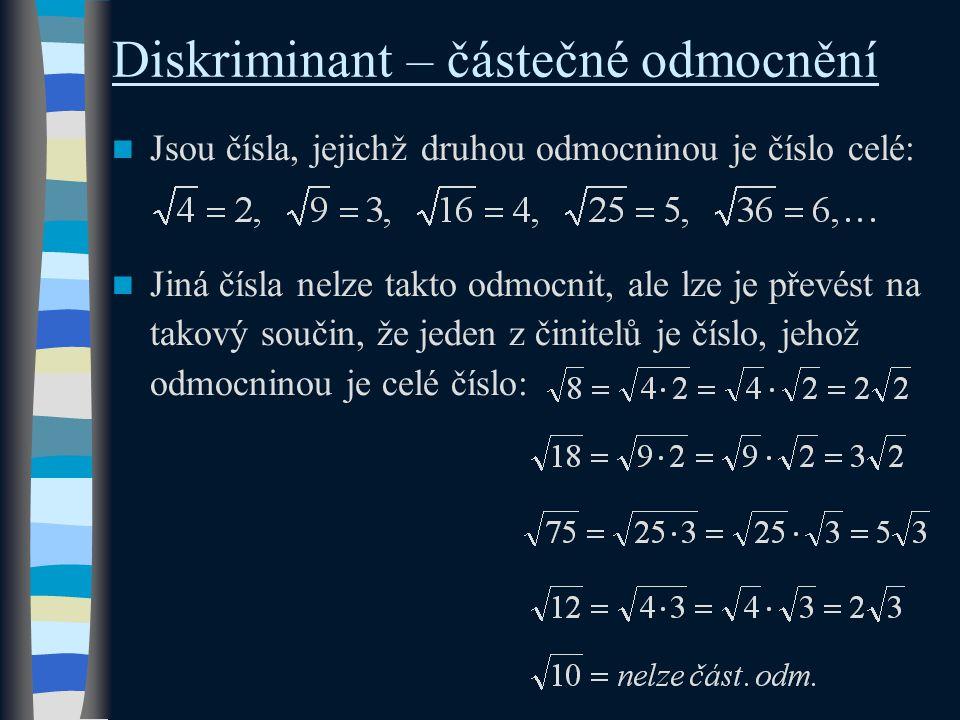 Diskriminant – částečné odmocnění Jsou čísla, jejichž druhou odmocninou je číslo celé: Jiná čísla nelze takto odmocnit, ale lze je převést na takový součin, že jeden z činitelů je číslo, jehož odmocninou je celé číslo:
