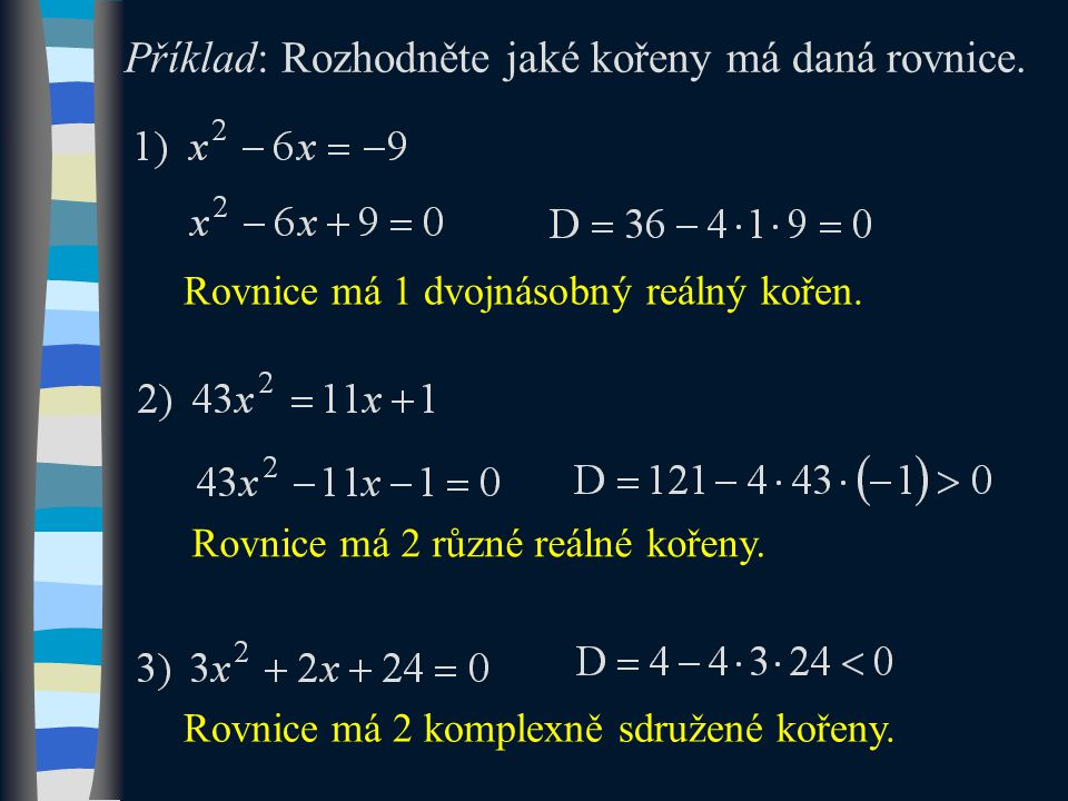 Rovnice má 1 dvojnásobný reálný kořen. Rovnice má 2 komplexně sdružené kořeny.