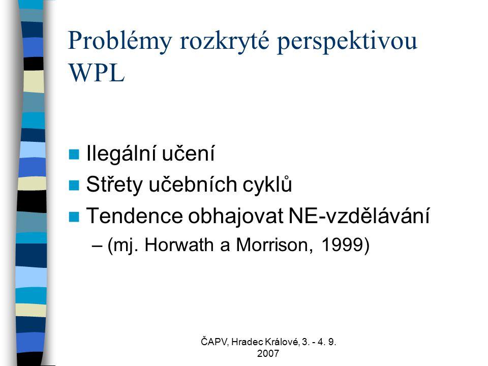 ČAPV, Hradec Králové, 3. - 4. 9. 2007 Problémy rozkryté perspektivou WPL Ilegální učení Střety učebních cyklů Tendence obhajovat NE-vzdělávání –(mj. H