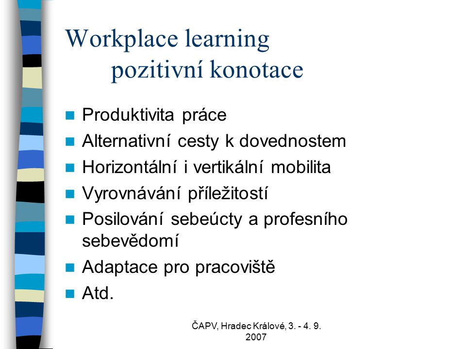 ČAPV, Hradec Králové, 3. - 4. 9. 2007 Workplace learning pozitivní konotace Produktivita práce Alternativní cesty k dovednostem Horizontální i vertiká
