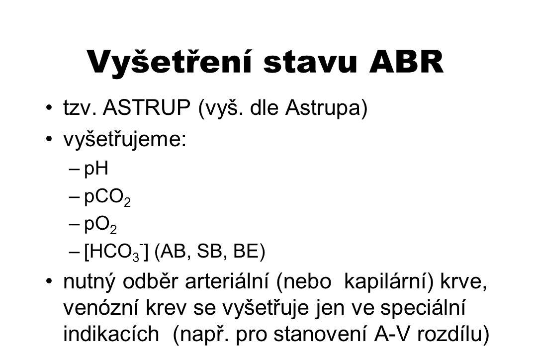 Vyšetření stavu ABR tzv. ASTRUP (vyš. dle Astrupa) vyšetřujeme: –pH –pCO 2 –pO 2 –[HCO 3 - ] (AB, SB, BE) nutný odběr arteriální (nebo kapilární) krve