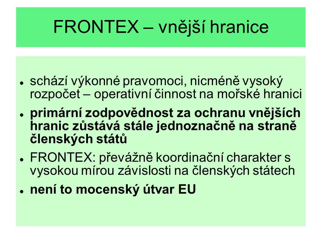 FRONTEX – vnější hranice schází výkonné pravomoci, nicméně vysoký rozpočet – operativní činnost na mořské hranici primární zodpovědnost za ochranu vně