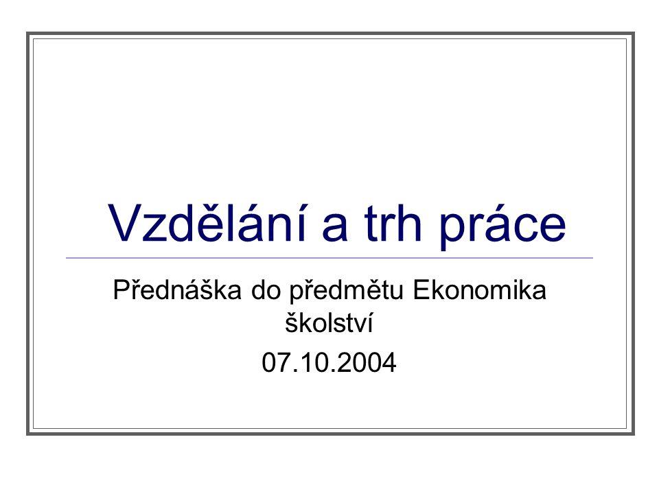 Vzdělání a trh práce Přednáška do předmětu Ekonomika školství 07.10.2004