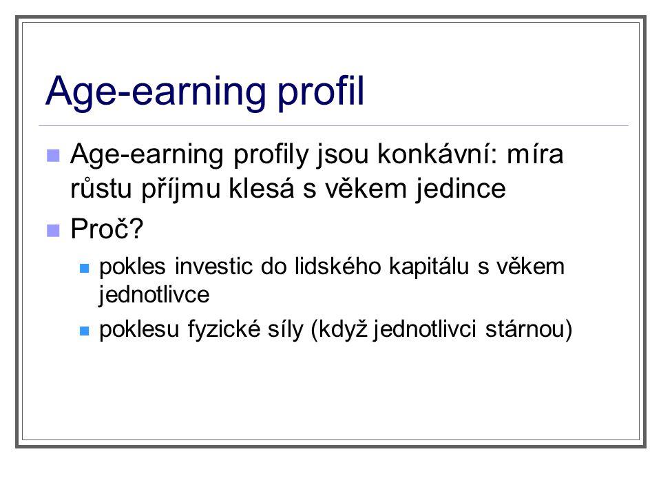 Age-earning profil Age-earning profily jsou konkávní: míra růstu příjmu klesá s věkem jedince Proč? pokles investic do lidského kapitálu s věkem jedno