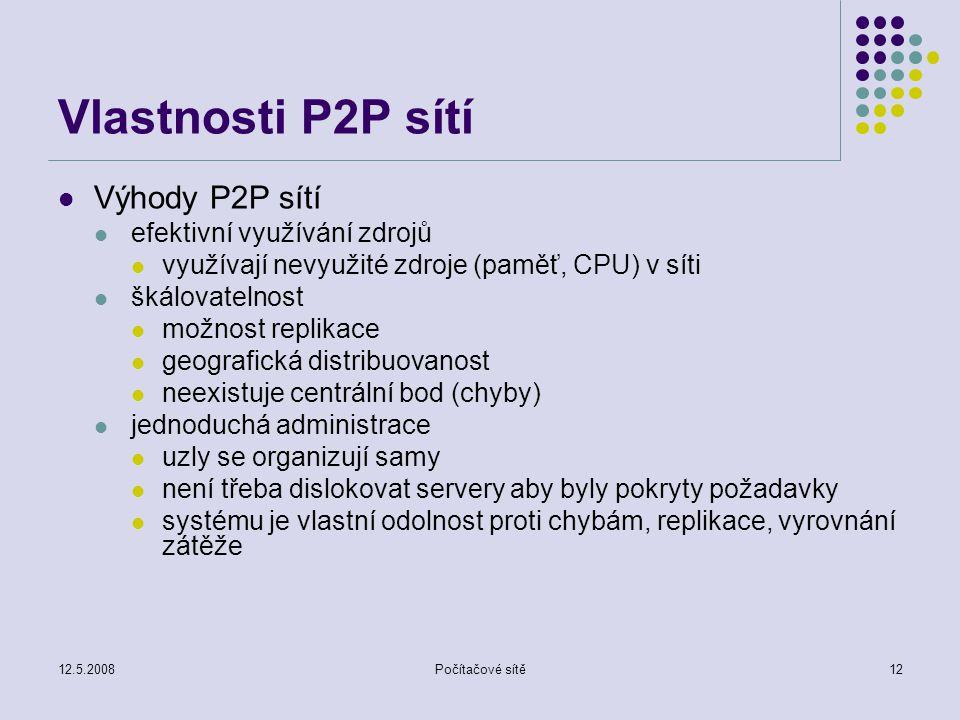 12.5.2008Počítačové sítě12 Vlastnosti P2P sítí Výhody P2P sítí efektivní využívání zdrojů využívají nevyužité zdroje (paměť, CPU) v síti škálovatelnost možnost replikace geografická distribuovanost neexistuje centrální bod (chyby) jednoduchá administrace uzly se organizují samy není třeba dislokovat servery aby byly pokryty požadavky systému je vlastní odolnost proti chybám, replikace, vyrovnání zátěže