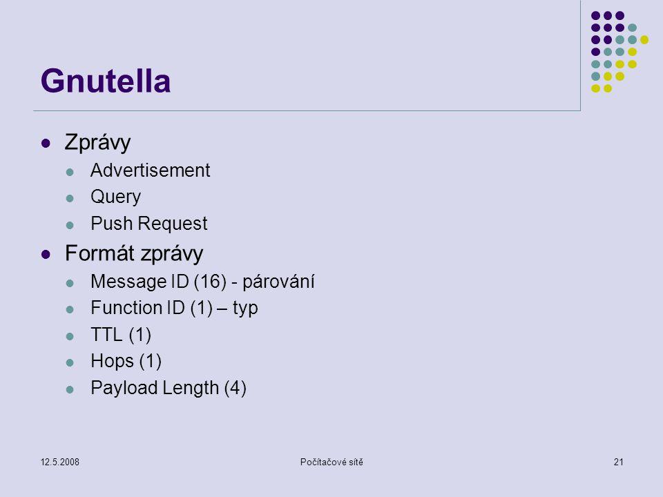 12.5.2008Počítačové sítě21 Gnutella Zprávy Advertisement Query Push Request Formát zprávy Message ID (16) - párování Function ID (1) – typ TTL (1) Hops (1) Payload Length (4)