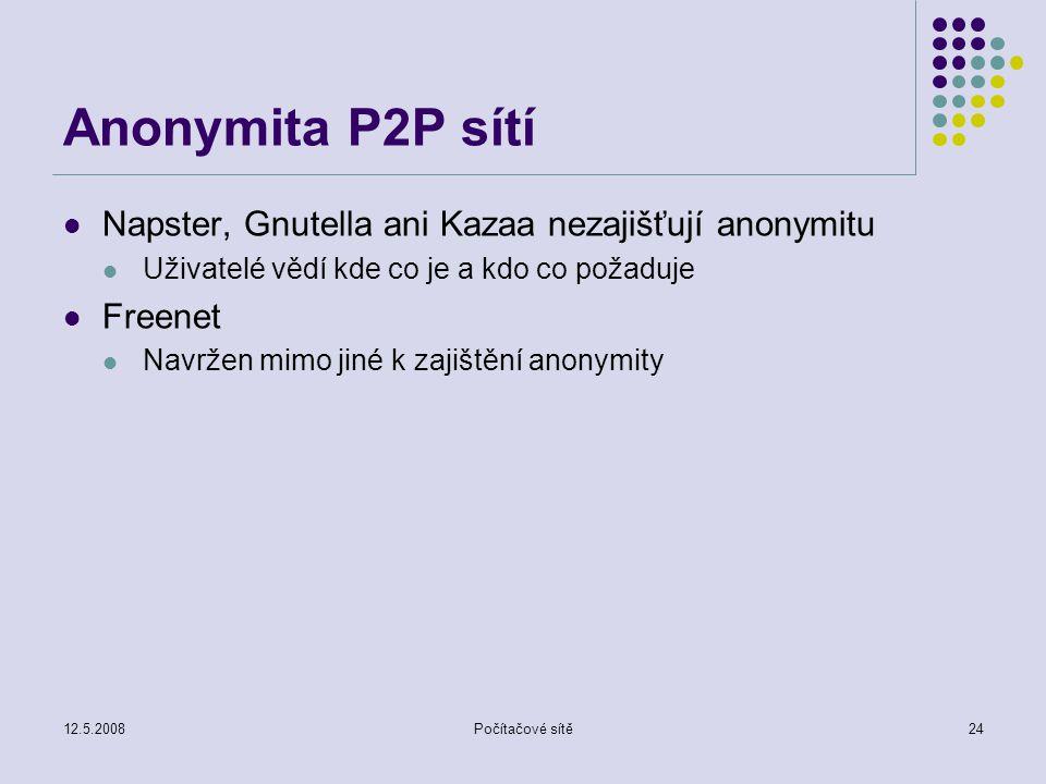 12.5.2008Počítačové sítě24 Anonymita P2P sítí Napster, Gnutella ani Kazaa nezajišťují anonymitu Uživatelé vědí kde co je a kdo co požaduje Freenet Navržen mimo jiné k zajištění anonymity