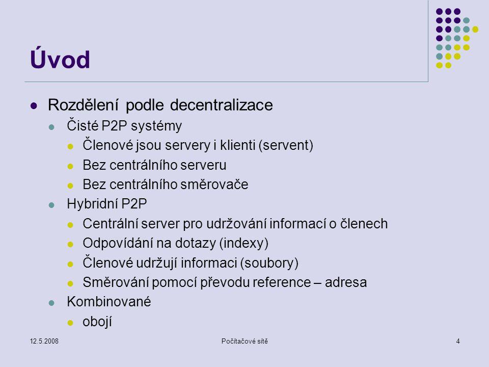 12.5.2008Počítačové sítě4 Úvod Rozdělení podle decentralizace Čisté P2P systémy Členové jsou servery i klienti (servent) Bez centrálního serveru Bez centrálního směrovače Hybridní P2P Centrální server pro udržování informací o členech Odpovídání na dotazy (indexy) Členové udržují informaci (soubory) Směrování pomocí převodu reference – adresa Kombinované obojí