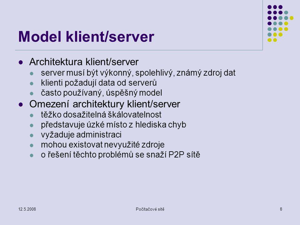 12.5.2008Počítačové sítě8 Model klient/server Architektura klient/server server musí být výkonný, spolehlivý, známý zdroj dat klienti požadují data od serverů často používaný, úspěšný model Omezení architektury klient/server těžko dosažitelná škálovatelnost představuje úzké místo z hlediska chyb vyžaduje administraci mohou existovat nevyužité zdroje o řešení těchto problémů se snaží P2P sítě
