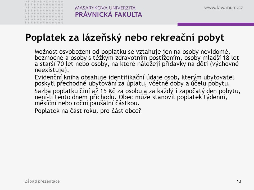 www.law.muni.cz Zápatí prezentace13 Poplatek za lázeňský nebo rekreační pobyt Možnost osvobození od poplatku se vztahuje jen na osoby nevidomé, bezmoc