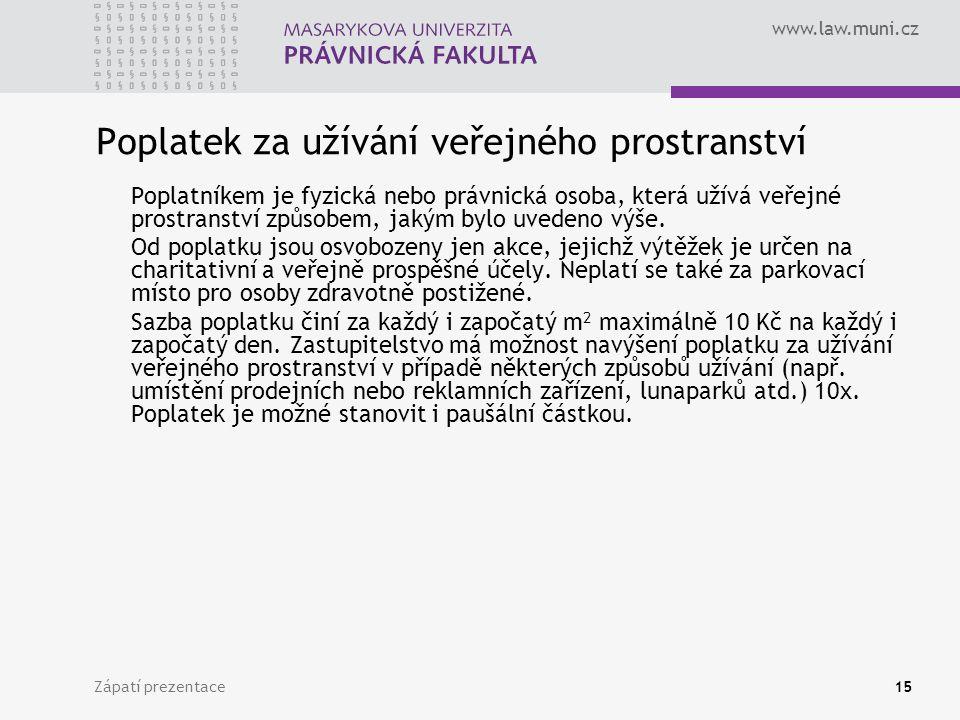 www.law.muni.cz Zápatí prezentace15 Poplatek za užívání veřejného prostranství Poplatníkem je fyzická nebo právnická osoba, která užívá veřejné prostr