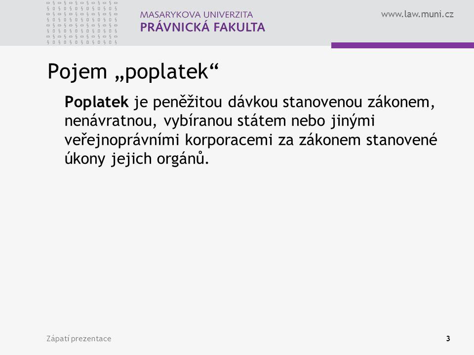 """www.law.muni.cz Zápatí prezentace3 Pojem """"poplatek"""" Poplatek je peněžitou dávkou stanovenou zákonem, nenávratnou, vybíranou státem nebo jinými veřejno"""