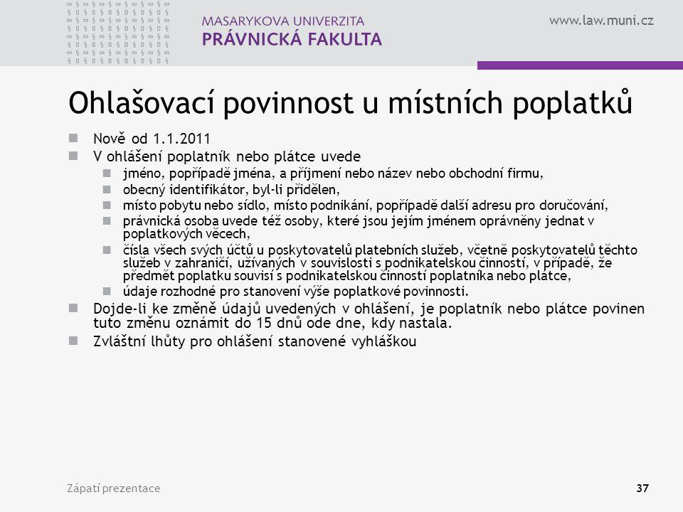 www.law.muni.cz Zápatí prezentace37 Ohlašovací povinnost u místních poplatků Nově od 1.1.2011 V ohlášení poplatník nebo plátce uvede jméno, popřípadě