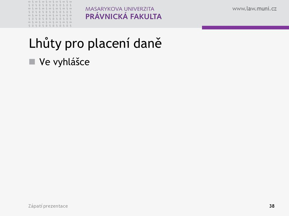 www.law.muni.cz Zápatí prezentace38 Lhůty pro placení daně Ve vyhlášce