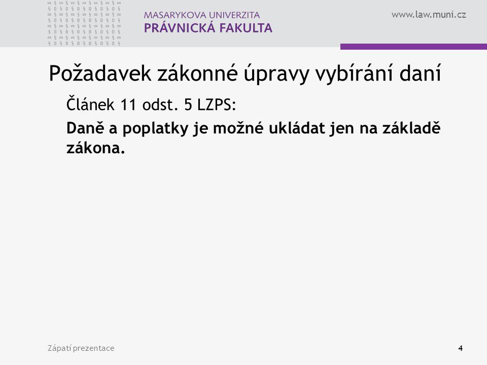 www.law.muni.cz Zápatí prezentace4 Požadavek zákonné úpravy vybírání daní Článek 11 odst. 5 LZPS: Daně a poplatky je možné ukládat jen na základě záko