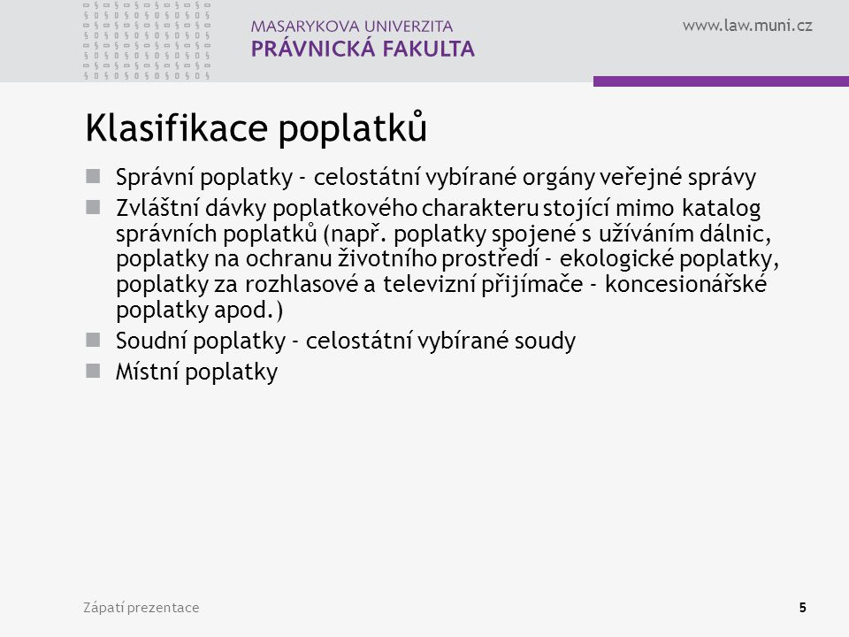 www.law.muni.cz Zápatí prezentace5 Klasifikace poplatků Správní poplatky - celostátní vybírané orgány veřejné správy Zvláštní dávky poplatkového chara