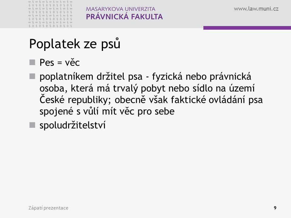 www.law.muni.cz Zápatí prezentace9 Poplatek ze psů Pes = věc poplatníkem držitel psa - fyzická nebo právnická osoba, která má trvalý pobyt nebo sídlo