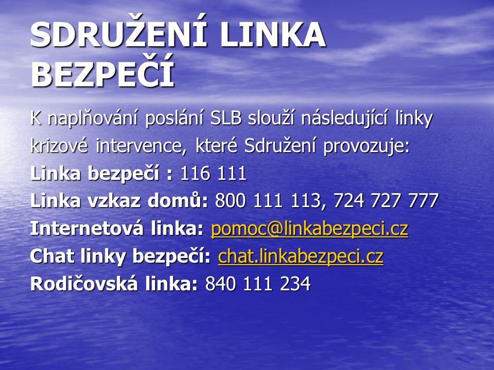 SDRUŽENÍ LINKA BEZPEČÍ K naplňování poslání SLB slouží následující linky krizové intervence, které Sdružení provozuje: Linka bezpečí : 116 111 Linka vzkaz domů: 800 111 113, 724 727 777 Internetová linka: pomoc@linkabezpeci.cz pomoc@linkabezpeci.cz Chat linky bezpečí: chat.linkabezpeci.cz chat.linkabezpeci.cz Rodičovská linka: 840 111 234