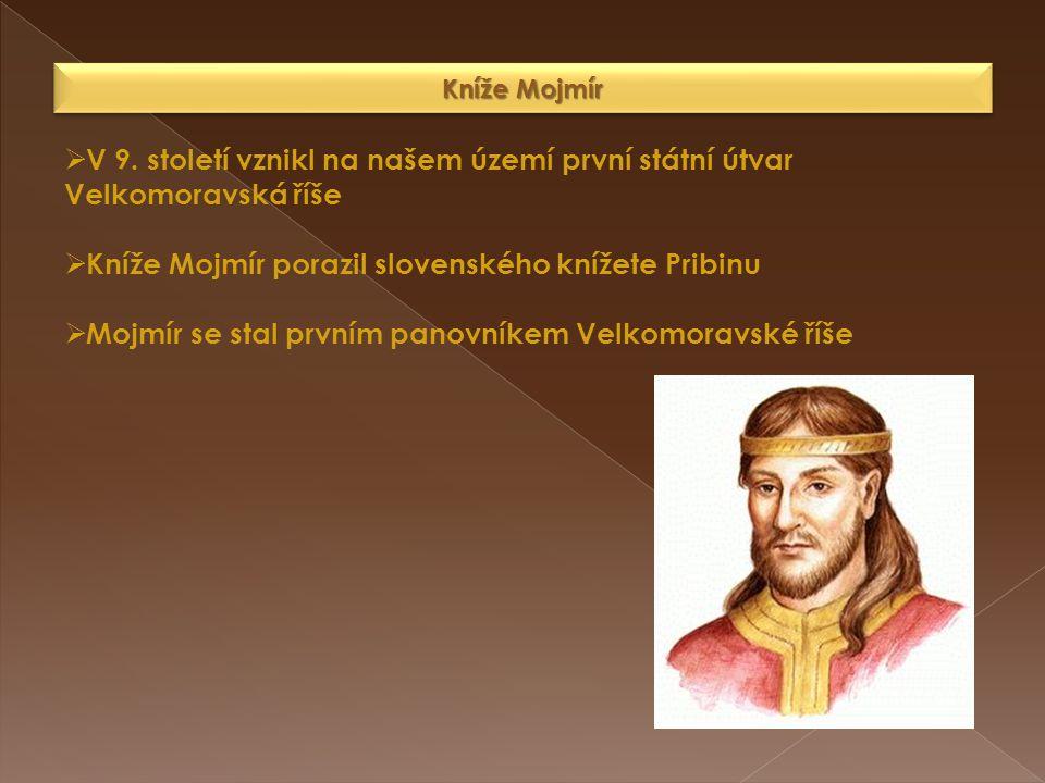 Kníže Mojmír  V 9. století vznikl na našem území první státní útvar Velkomoravská říše  Kníže Mojmír porazil slovenského knížete Pribinu  Mojmír se