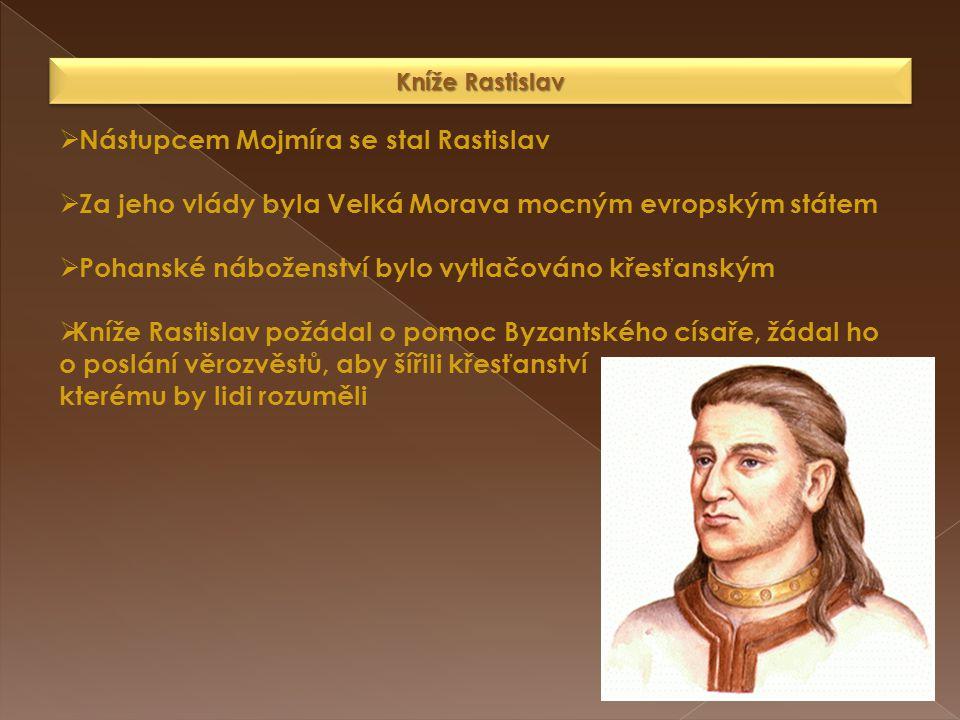 Kníže Rastislav  Nástupcem Mojmíra se stal Rastislav  Za jeho vlády byla Velká Morava mocným evropským státem  Pohanské náboženství bylo vytlačován