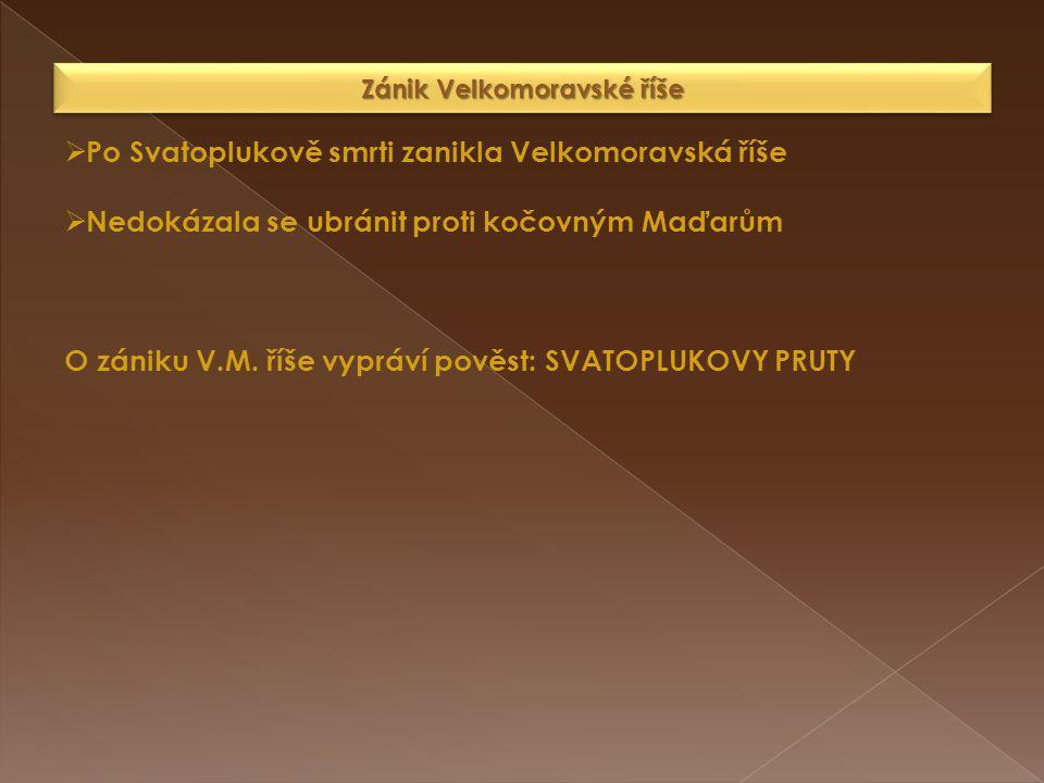 Zánik Velkomoravské říše  Po Svatoplukově smrti zanikla Velkomoravská říše  Nedokázala se ubránit proti kočovným Maďarům O zániku V.M. říše vypráví