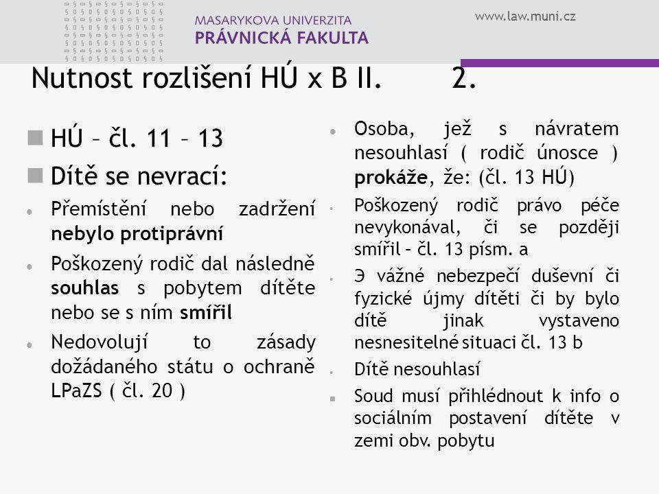 www.law.muni.cz Nutnost rozlišení HÚ x B II. 2. HÚ – čl. 11 – 13 Dítě se nevrací: Přemístění nebo zadržení nebylo protiprávní Poškozený rodič dal násl