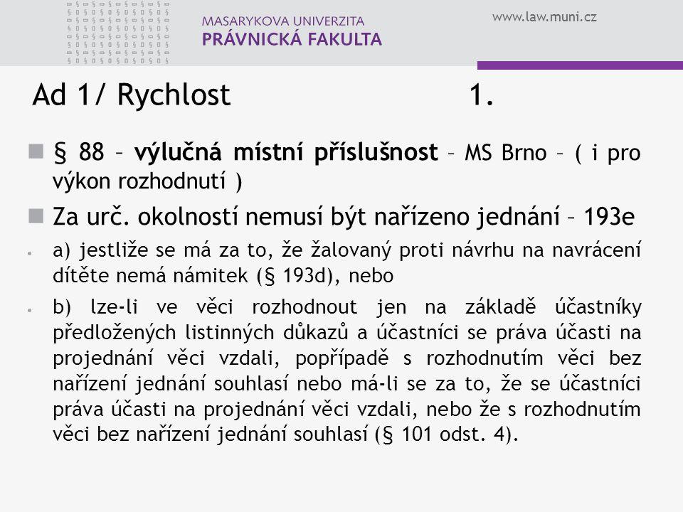 www.law.muni.cz Ad 1/ Rychlost 1. § 88 – výlučná místní příslušnost – MS Brno – ( i pro výkon rozhodnutí )  Za urč. okolností nemusí být nařízeno jed