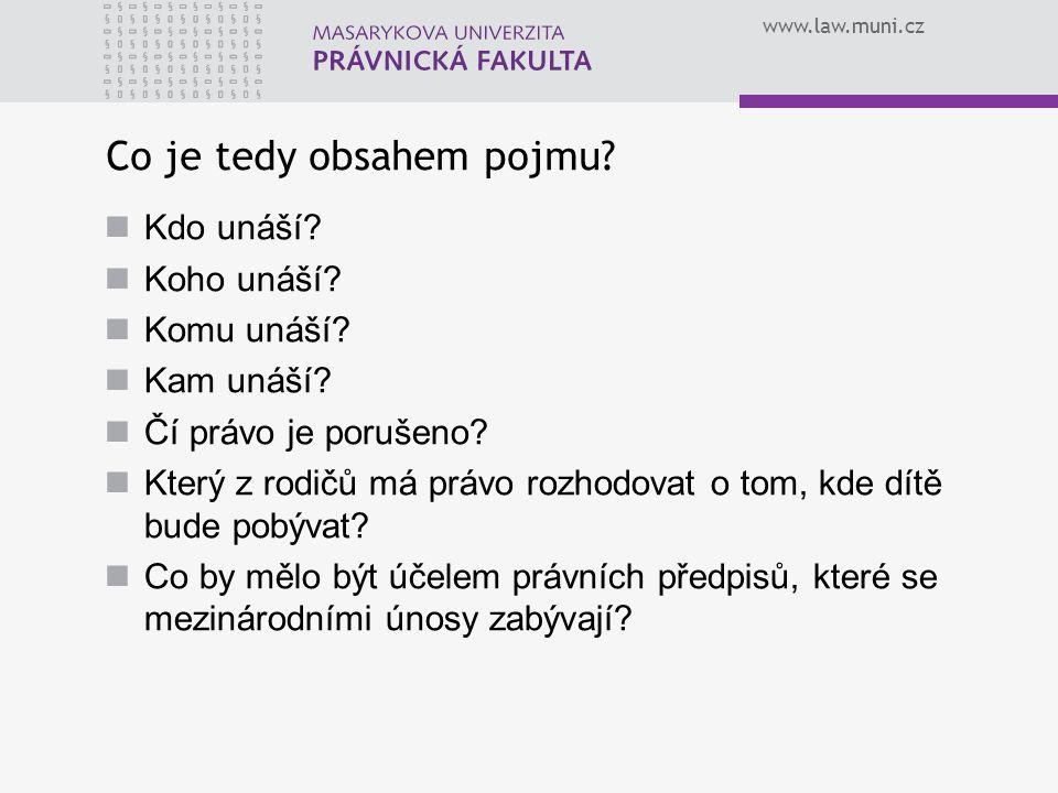 www.law.muni.cz Co je tedy obsahem pojmu? Kdo unáší? Koho unáší? Komu unáší? Kam unáší? Čí právo je porušeno? Který z rodičů má právo rozhodovat o tom