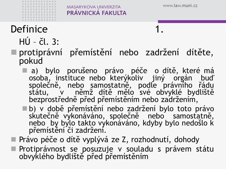 www.law.muni.cz Definice 1. HÚ – čl. 3: protiprávní přemístění nebo zadržení dítěte, pokud a) bylo porušeno právo péče o dítě, které má osoba, institu