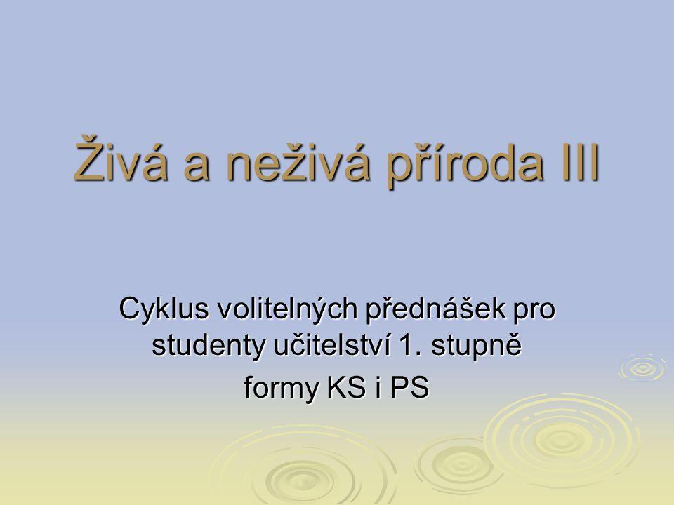 Živá a neživá příroda III Cyklus volitelných přednášek pro studenty učitelství 1. stupně formy KS i PS